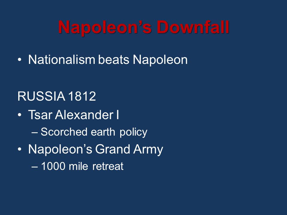 Napoleon's Downfall Nationalism beats Napoleon RUSSIA 1812 Tsar Alexander I –Scorched earth policy Napoleon's Grand Army –1000 mile retreat