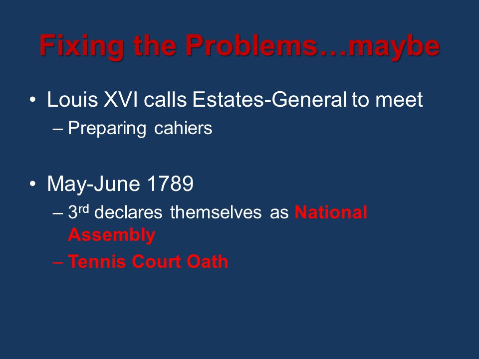 Fixing the Problems…maybe Louis XVI calls Estates-General to meet –Preparing cahiers May-June 1789 –3 rd declares themselves as National Assembly –Tennis Court Oath