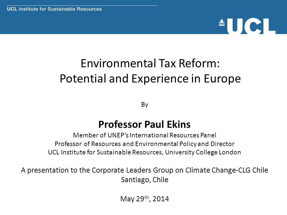 Environmental Tax Reform: Potential and Experience in Europe By Professor Paul Ekins Member of UNEP's International Resources Panel Professor of Resources and Environmental Policy and Director UCL Institute for Sustainable Resources, University College London A presentation to the Corporate Leaders Group on Climate Change-CLG Chile Santiago, Chile May 29 th, 2014