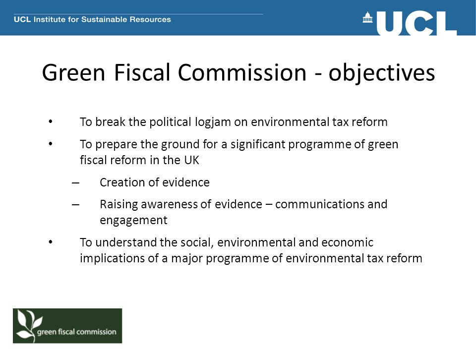 Green Fiscal Commission - objectives To break the political logjam on environmental tax reform To prepare the ground for a significant programme of green fiscal reform in the UK – Creation of evidence – Raising awareness of evidence – communications and engagement To understand the social, environmental and economic implications of a major programme of environmental tax reform