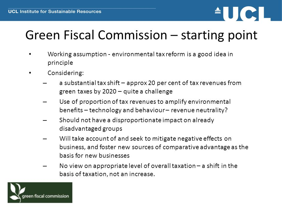 Green Fiscal Commission – starting point Working assumption - environmental tax reform is a good idea in principle Considering: – a substantial tax shift – approx 20 per cent of tax revenues from green taxes by 2020 – quite a challenge – Use of proportion of tax revenues to amplify environmental benefits – technology and behaviour – revenue neutrality.