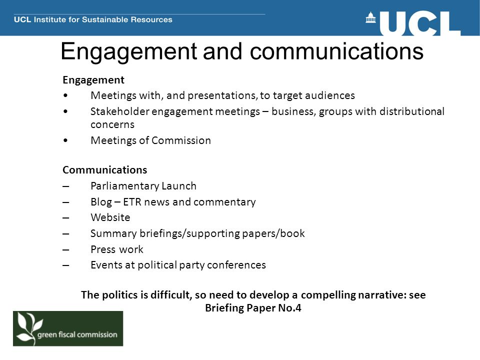 Engagement and communications Engagement Meetings with, and presentations, to target audiences Stakeholder engagement meetings – business, groups with distributional concerns Meetings of Commission Communications – Parliamentary Launch – Blog – ETR news and commentary – Website – Summary briefings/supporting papers/book – Press work – Events at political party conferences The politics is difficult, so need to develop a compelling narrative: see Briefing Paper No.4
