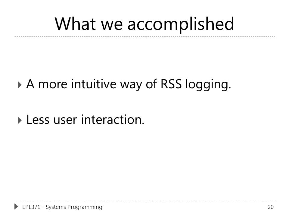 What we accomplished  A more intuitive way of RSS logging.  Less user interaction. 20EPL371 – Systems Programming