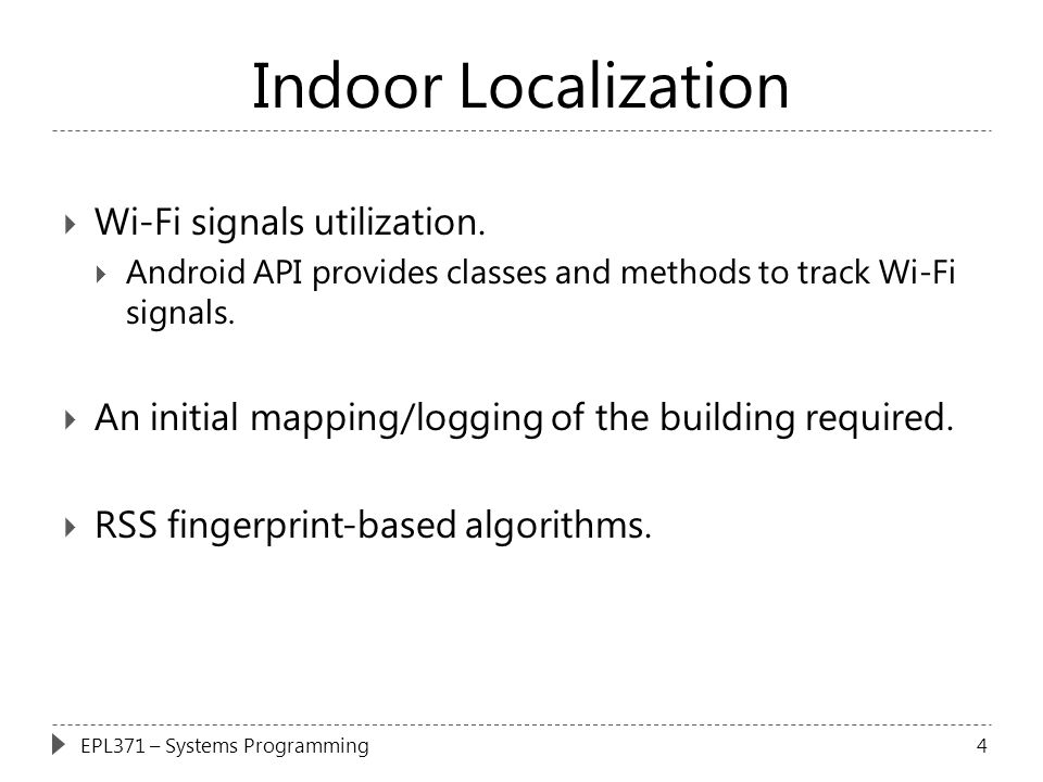 Indoor Localization  Wi-Fi signals utilization.  Android API provides classes and methods to track Wi-Fi signals.  An initial mapping/logging of th
