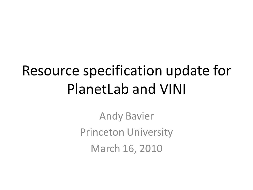 Resource specification update for PlanetLab and VINI Andy Bavier Princeton University March 16, 2010
