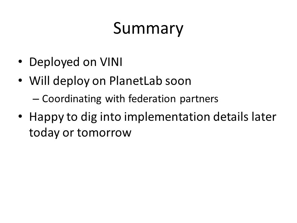 Summary Deployed on VINI Will deploy on PlanetLab soon – Coordinating with federation partners Happy to dig into implementation details later today or tomorrow