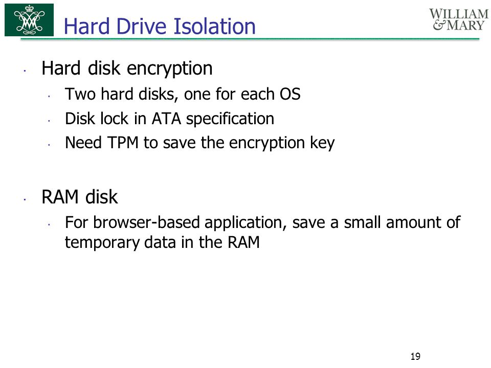  Hard disk encryption  Two hard disks, one for each OS  Disk lock in ATA specification  Need TPM to save the encryption key  RAM disk  For brows