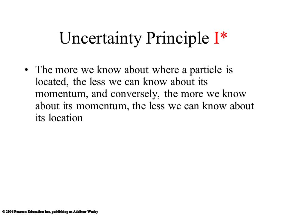 Uncertainty Principle I* The more we know about where a particle is located, the less we can know about its momentum, and conversely, the more we know