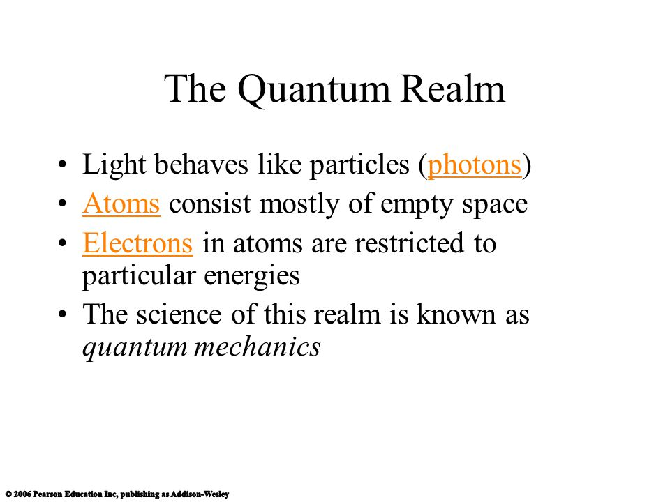 The Quantum Realm Light behaves like particles (photons)photons Atoms consist mostly of empty spaceAtoms Electrons in atoms are restricted to particul