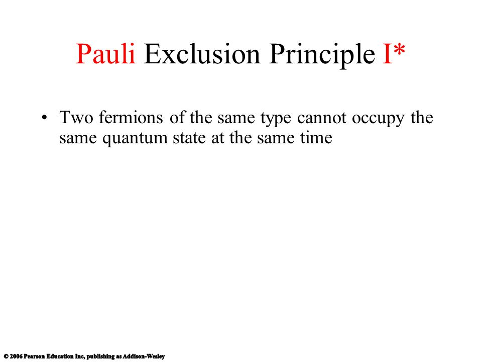 Pauli Exclusion Principle I* Two fermions of the same type cannot occupy the same quantum state at the same time