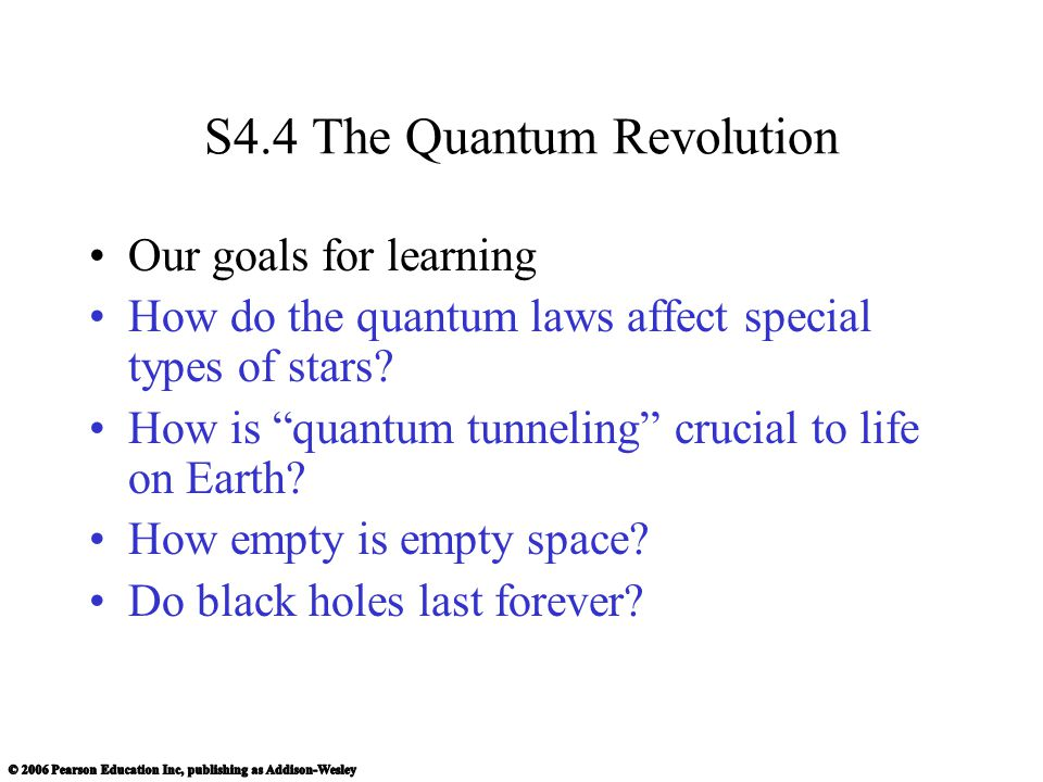 "S4.4 The Quantum Revolution Our goals for learning How do the quantum laws affect special types of stars? How is ""quantum tunneling"" crucial to life o"