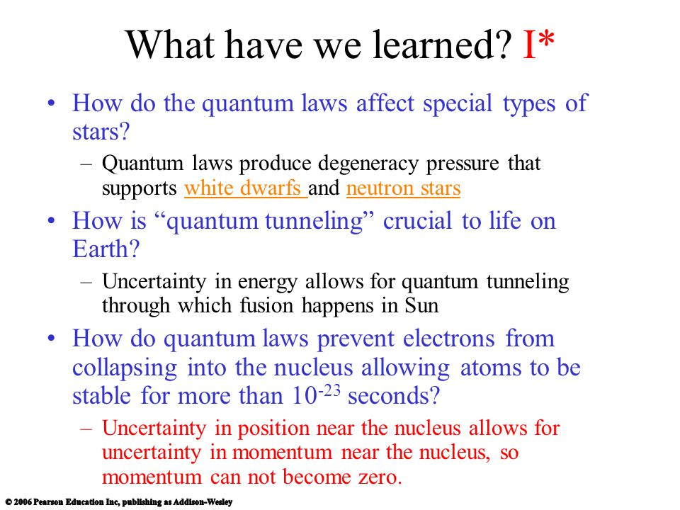 What have we learned? I* How do the quantum laws affect special types of stars? –Quantum laws produce degeneracy pressure that supports white dwarfs a