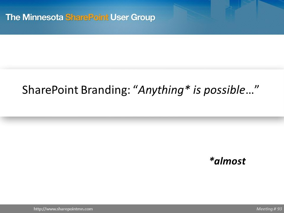 "Meeting # 93http://www.sharepointmn.com SharePoint Branding: ""Anything* is possible…"" *almost"