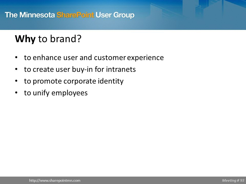 Meeting # 93http://www.sharepointmn.com Why to brand? to enhance user and customer experience to create user buy-in for intranets to promote corporate