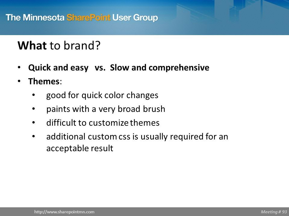 Meeting # 93http://www.sharepointmn.com What to brand? Quick and easy vs. Slow and comprehensive Themes: good for quick color changes paints with a ve