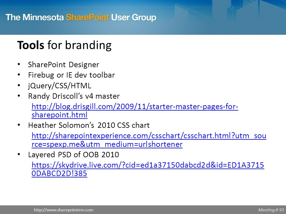 Meeting # 93http://www.sharepointmn.com Tools for branding SharePoint Designer Firebug or IE dev toolbar jQuery/CSS/HTML Randy Driscoll's v4 master http://blog.drisgill.com/2009/11/starter-master-pages-for- sharepoint.html Heather Solomon's 2010 CSS chart http://sharepointexperience.com/csschart/csschart.html?utm_sou rce=spexp.me&utm_medium=urlshortener Layered PSD of OOB 2010 https://skydrive.live.com/?cid=ed1a37150dabcd2d&id=ED1A3715 0DABCD2D!385