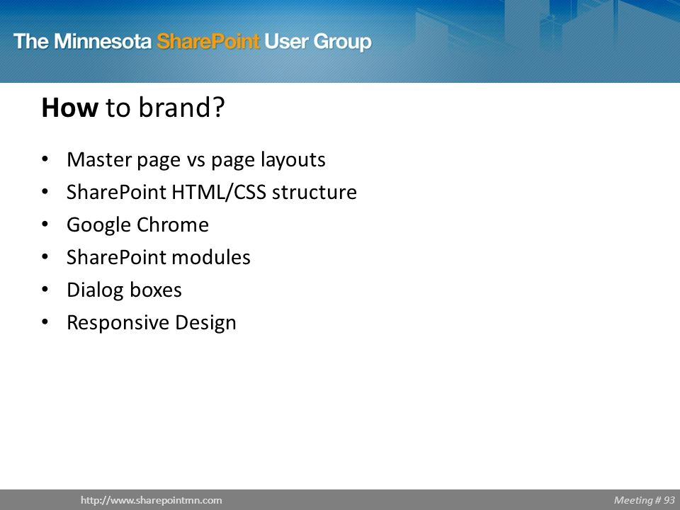 Meeting # 93http://www.sharepointmn.com How to brand? Master page vs page layouts SharePoint HTML/CSS structure Google Chrome SharePoint modules Dialo