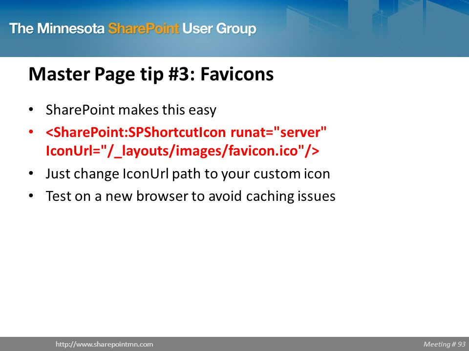 Meeting # 93http://www.sharepointmn.com Master Page tip #3: Favicons SharePoint makes this easy Just change IconUrl path to your custom icon Test on a new browser to avoid caching issues