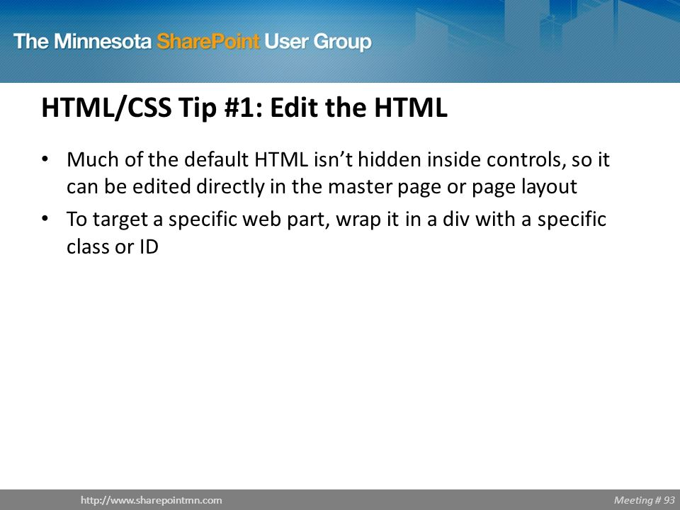 Meeting # 93http://www.sharepointmn.com HTML/CSS Tip #1: Edit the HTML Much of the default HTML isn't hidden inside controls, so it can be edited directly in the master page or page layout To target a specific web part, wrap it in a div with a specific class or ID