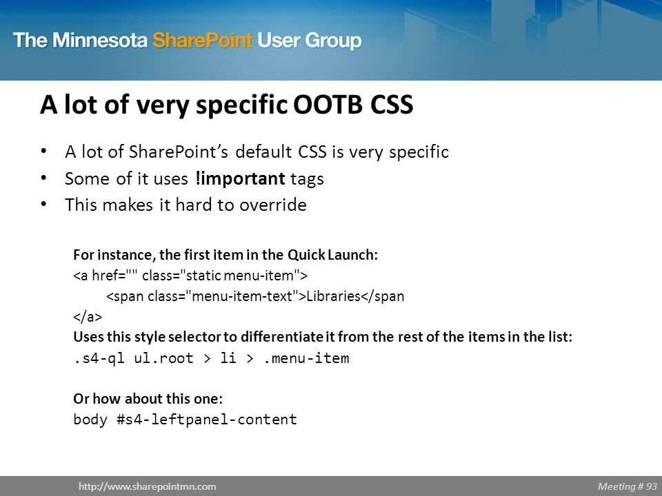 Meeting # 93http://www.sharepointmn.com A lot of very specific OOTB CSS A lot of SharePoint's default CSS is very specific Some of it uses !important