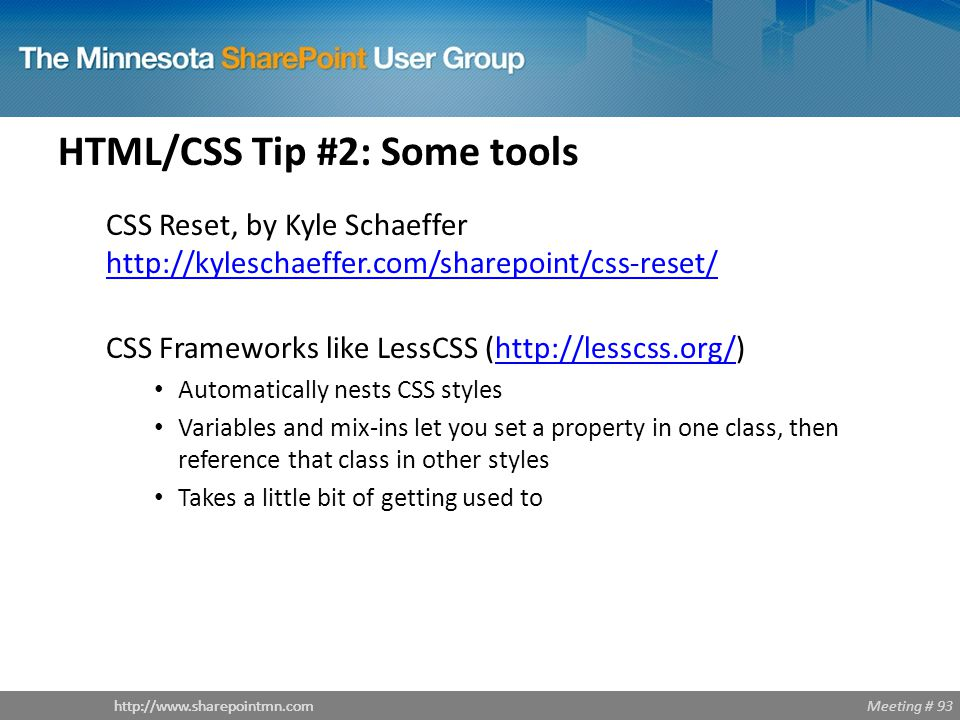 Meeting # 93http://www.sharepointmn.com HTML/CSS Tip #2: Some tools CSS Reset, by Kyle Schaeffer http://kyleschaeffer.com/sharepoint/css-reset/ http://kyleschaeffer.com/sharepoint/css-reset/ CSS Frameworks like LessCSS (http://lesscss.org/)http://lesscss.org/ Automatically nests CSS styles Variables and mix-ins let you set a property in one class, then reference that class in other styles Takes a little bit of getting used to