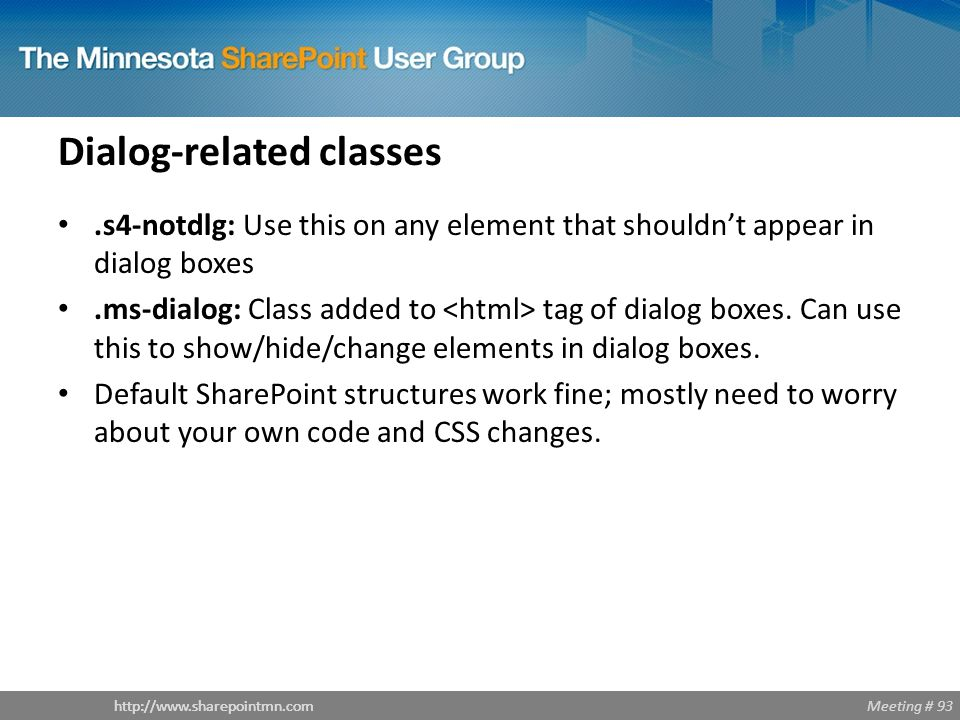Meeting # 93http://www.sharepointmn.com Dialog-related classes.s4-notdlg: Use this on any element that shouldn't appear in dialog boxes.ms-dialog: Cla