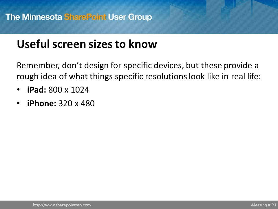 Meeting # 93http://www.sharepointmn.com Useful screen sizes to know Remember, don't design for specific devices, but these provide a rough idea of wha
