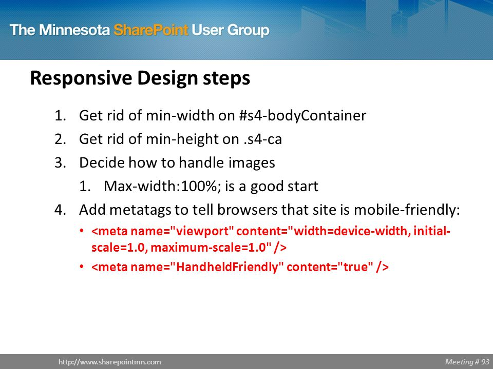 Meeting # 93http://www.sharepointmn.com Responsive Design steps 1.Get rid of min-width on #s4-bodyContainer 2.Get rid of min-height on.s4-ca 3.Decide