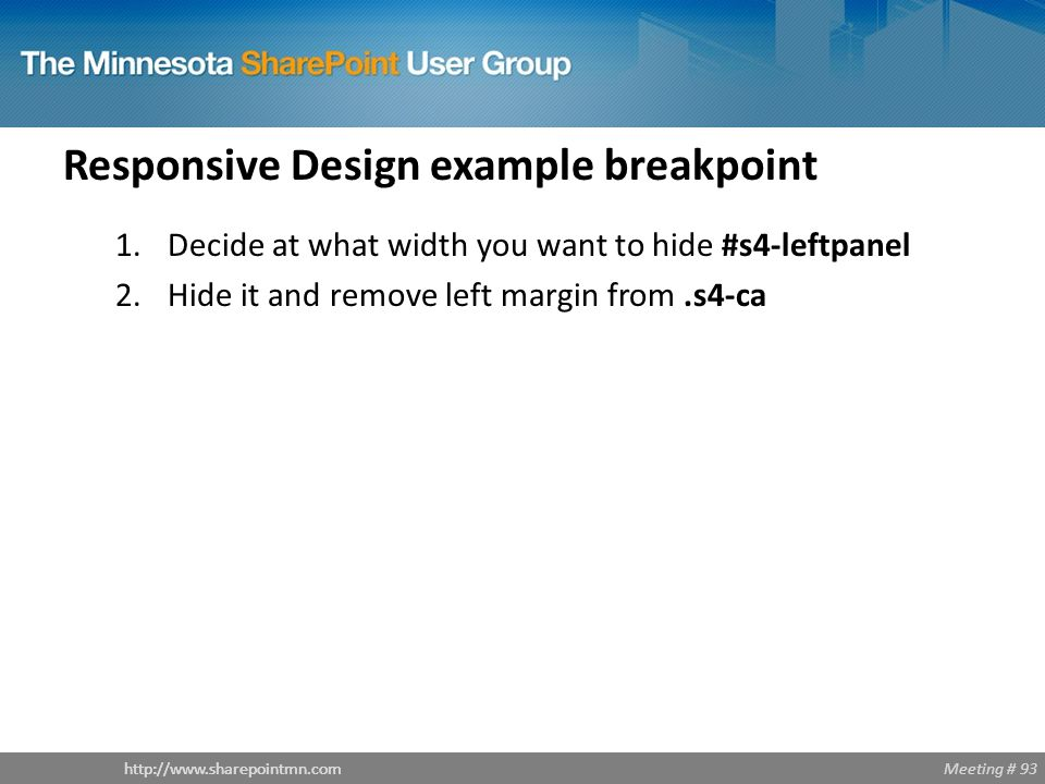 Meeting # 93http://www.sharepointmn.com Responsive Design example breakpoint 1.Decide at what width you want to hide #s4-leftpanel 2.Hide it and remov