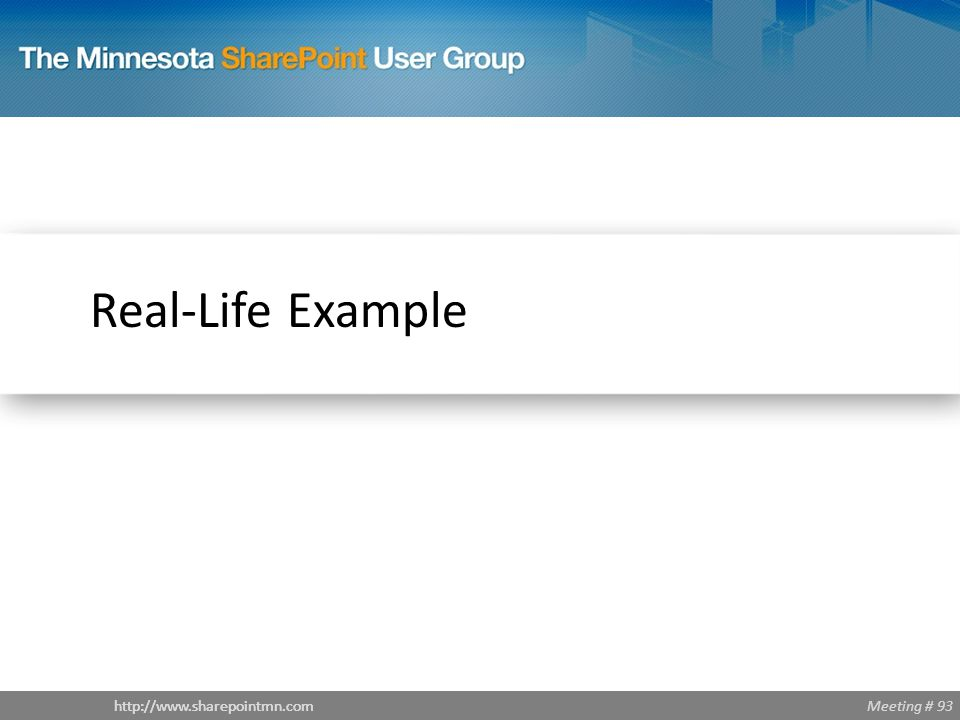 Meeting # 93http://www.sharepointmn.com Real-Life Example