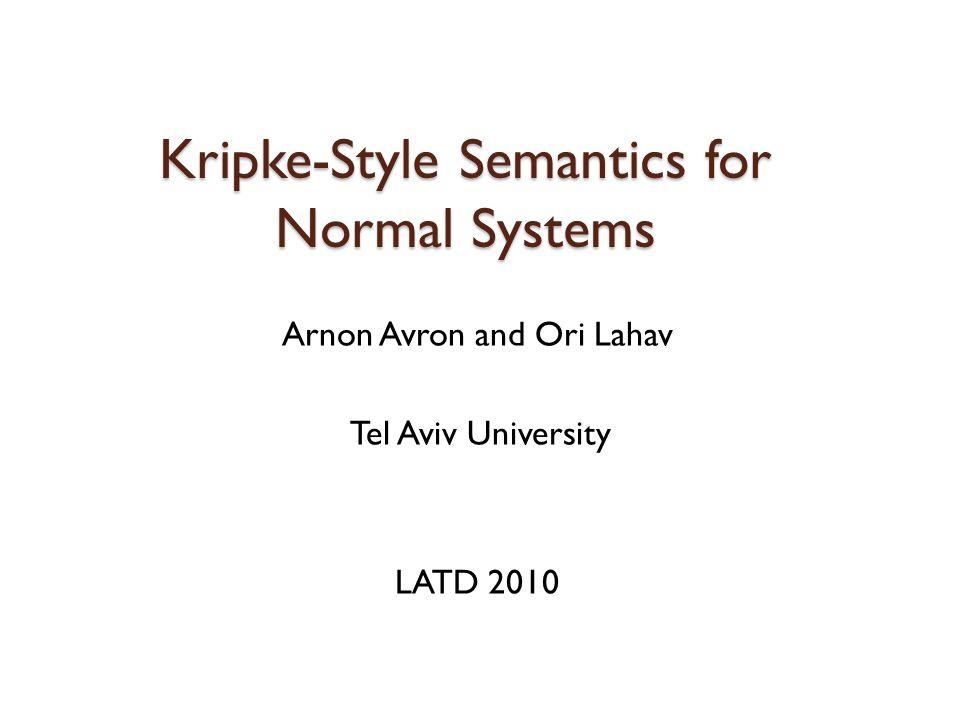 Kripke-Style Semantics for Normal Systems Arnon Avron and Ori Lahav Tel Aviv University LATD 2010
