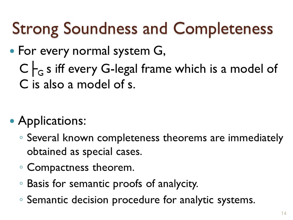 Strong Soundness and Completeness For every normal system G, C ├ G s iff every G-legal frame which is a model of C is also a model of s.