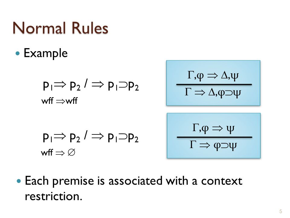 Normal Rules Example 5 ,φ  ,ψ  ,φψ,φ  ,ψ  ,φψ p 1  p 2 /  p 1  p 2 ,φ  ψ  φψ,φ  ψ  φψ Each premise is associated with a context restriction.