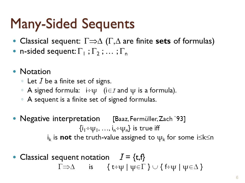 Many-Sided Sequents Classical sequent:  ( ,  are finite sets of formulas) n-sided sequent:  1 ;  2 ; … ;  n Notation ◦ Let I be a finite set of signs.