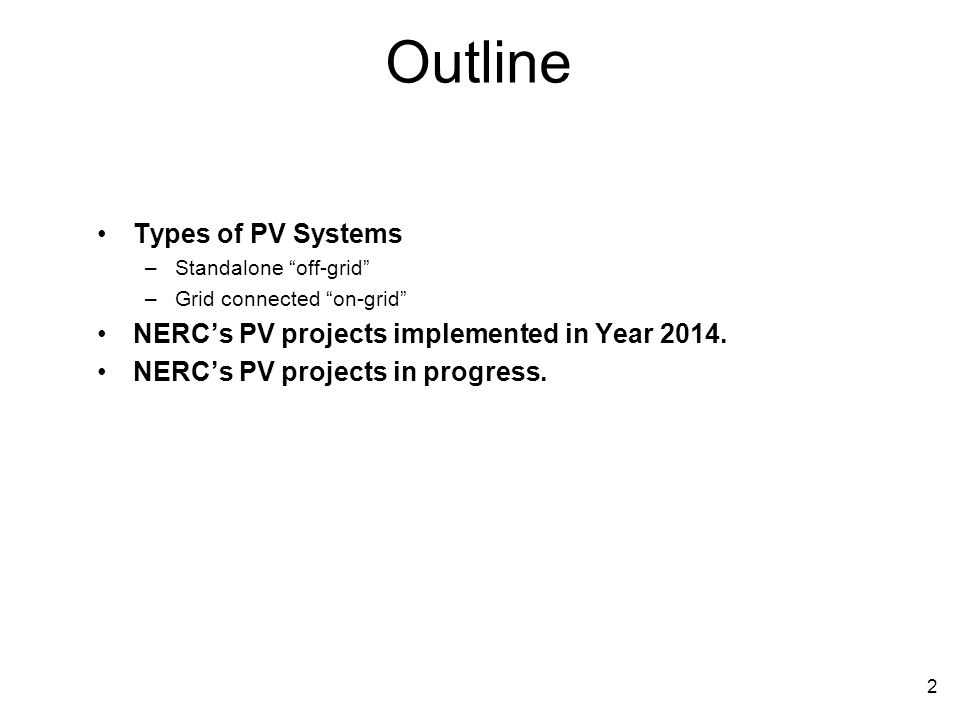 Outline Types of PV Systems –Standalone off-grid –Grid connected on-grid NERC's PV projects implemented in Year 2014.