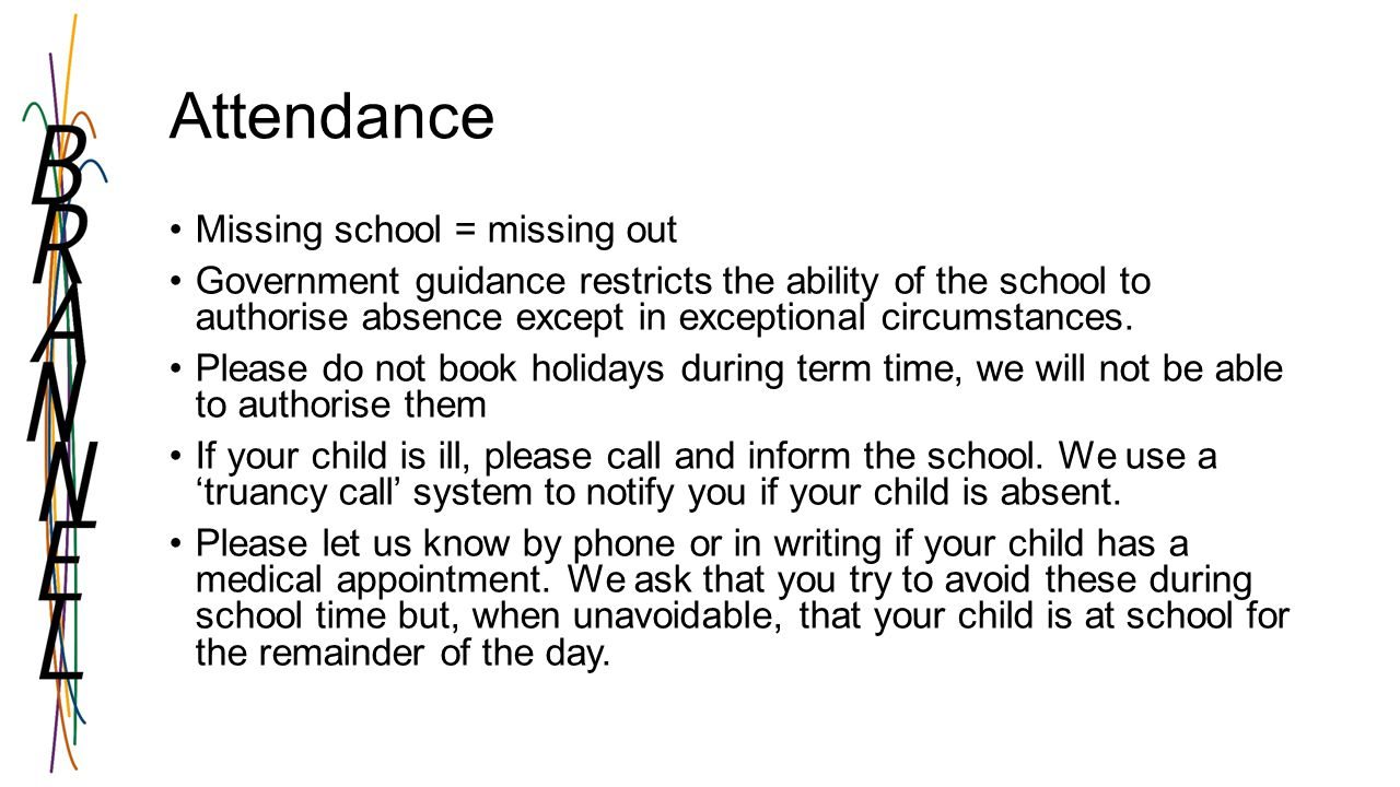 Attendance Missing school = missing out Government guidance restricts the ability of the school to authorise absence except in exceptional circumstances.