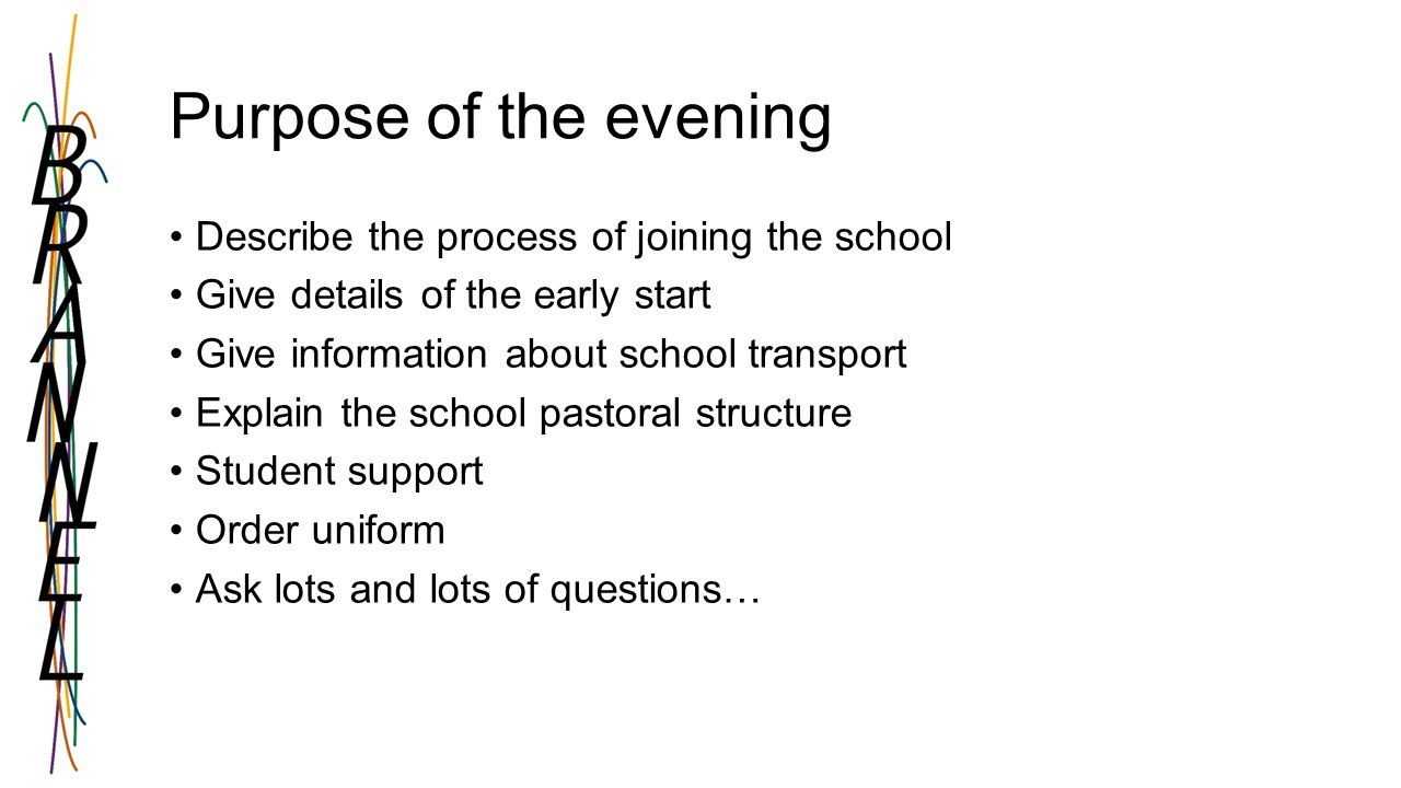 Purpose of the evening Describe the process of joining the school Give details of the early start Give information about school transport Explain the school pastoral structure Student support Order uniform Ask lots and lots of questions…