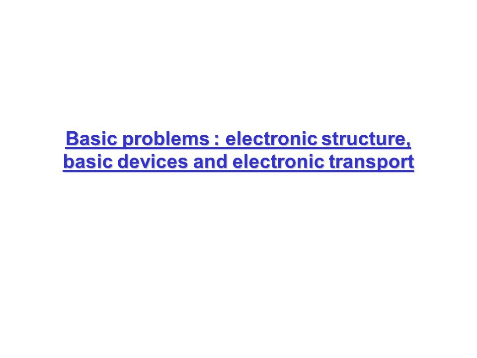 Basic problems : electronic structure, basic devices and electronic transport