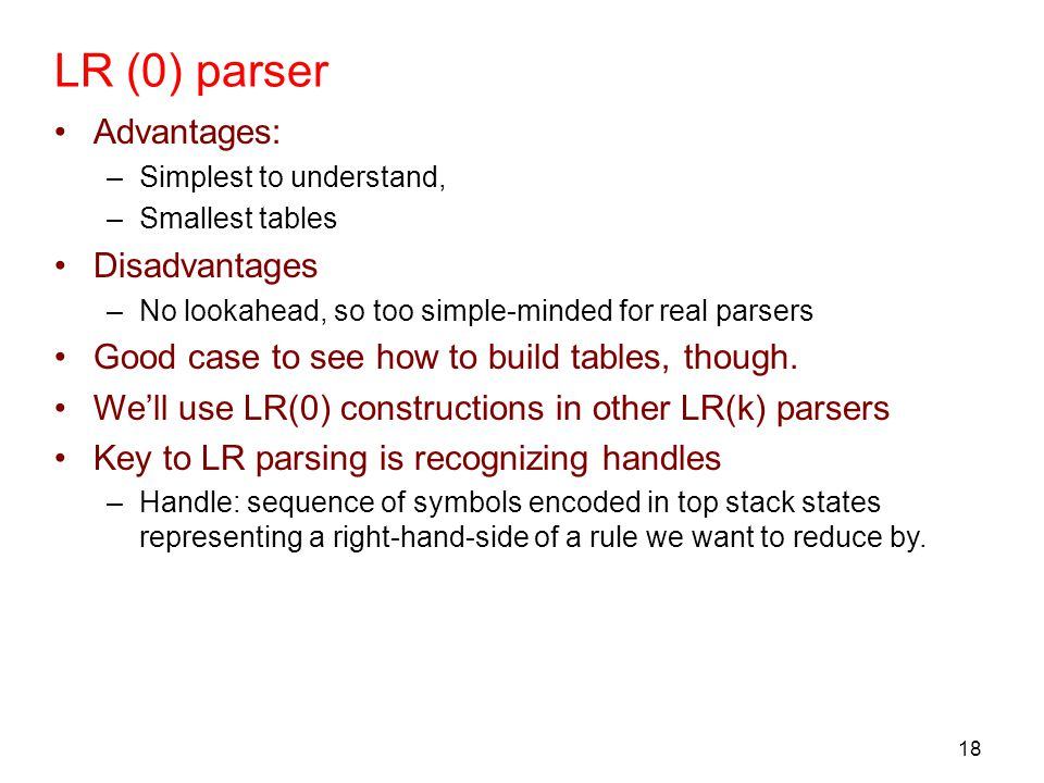 18 LR (0) parser Advantages: –Simplest to understand, –Smallest tables Disadvantages –No lookahead, so too simple-minded for real parsers Good case to