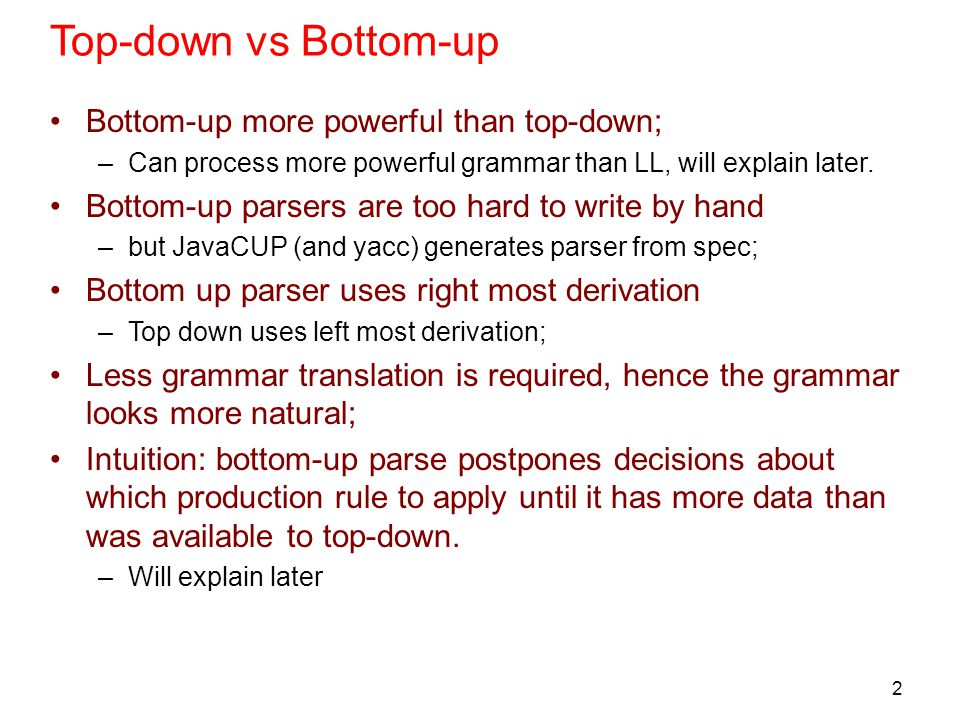 2 Top-down vs Bottom-up Bottom-up more powerful than top-down; –Can process more powerful grammar than LL, will explain later. Bottom-up parsers are t