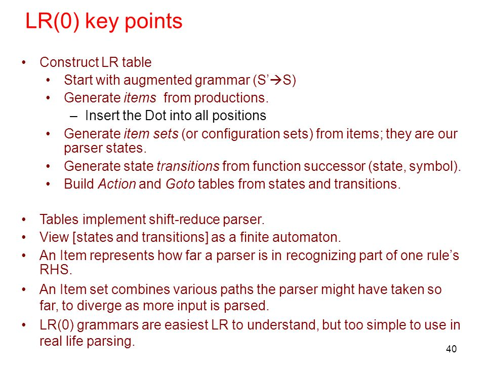 40 LR(0) key points Construct LR table Start with augmented grammar (S'  S) Generate items from productions. –Insert the Dot into all positions Gener