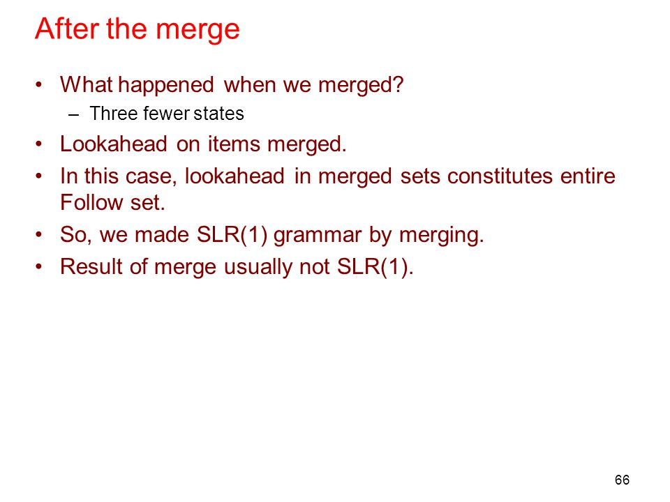 66 After the merge What happened when we merged? –Three fewer states Lookahead on items merged. In this case, lookahead in merged sets constitutes ent