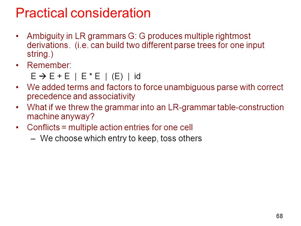 68 Practical consideration Ambiguity in LR grammars G: G produces multiple rightmost derivations. (i.e. can build two different parse trees for one in