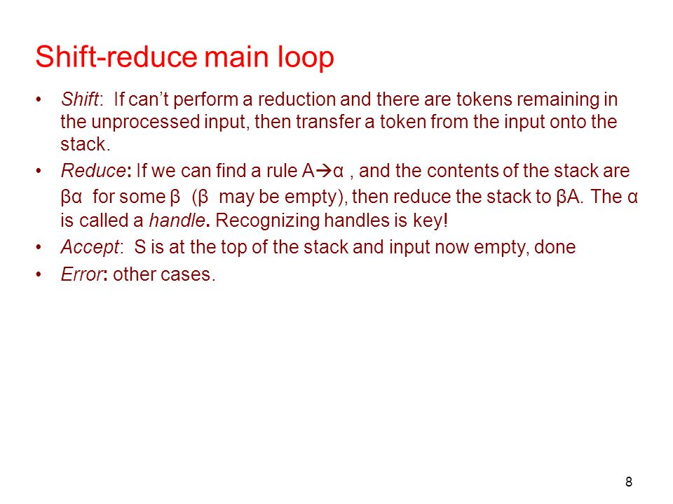 8 Shift-reduce main loop Shift: If can't perform a reduction and there are tokens remaining in the unprocessed input, then transfer a token from the i