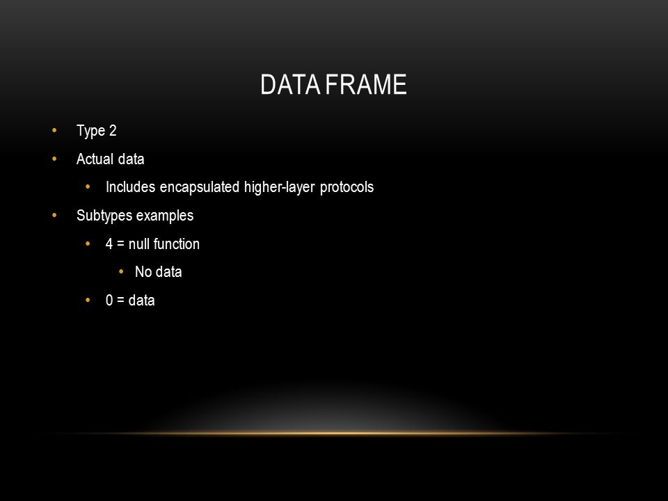 DATA FRAME Type 2 Actual data Includes encapsulated higher-layer protocols Subtypes examples 4 = null function No data 0 = data