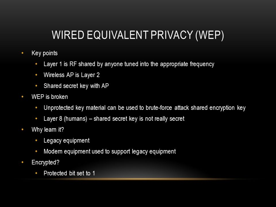 WIRED EQUIVALENT PRIVACY (WEP) Key points Layer 1 is RF shared by anyone tuned into the appropriate frequency Wireless AP is Layer 2 Shared secret key