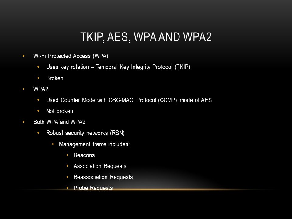 TKIP, AES, WPA AND WPA2 Wi-Fi Protected Access (WPA) Uses key rotation – Temporal Key Integrity Protocol (TKIP) Broken WPA2 Used Counter Mode with CBC