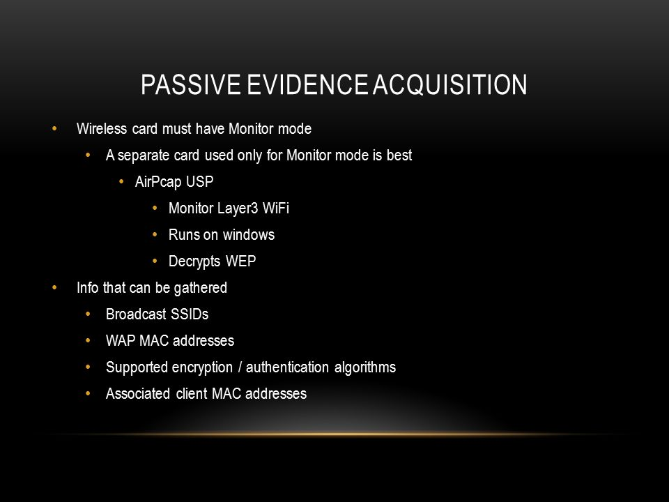PASSIVE EVIDENCE ACQUISITION Wireless card must have Monitor mode A separate card used only for Monitor mode is best AirPcap USP Monitor Layer3 WiFi R