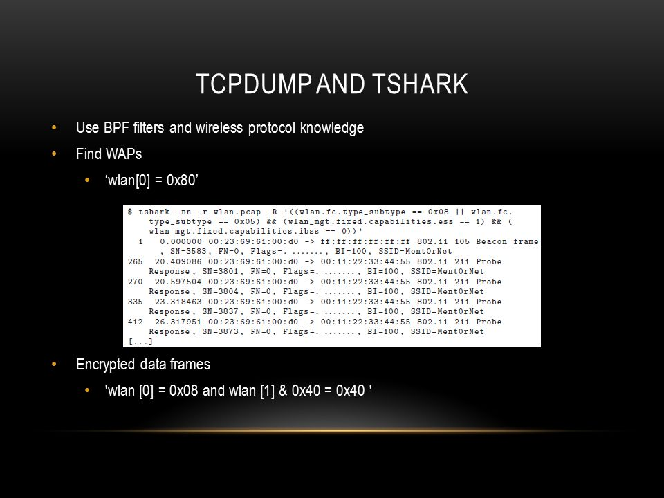TCPDUMP AND TSHARK Use BPF filters and wireless protocol knowledge Find WAPs 'wlan[0] = 0x80' Encrypted data frames 'wlan [0] = 0x08 and wlan [1] & 0x