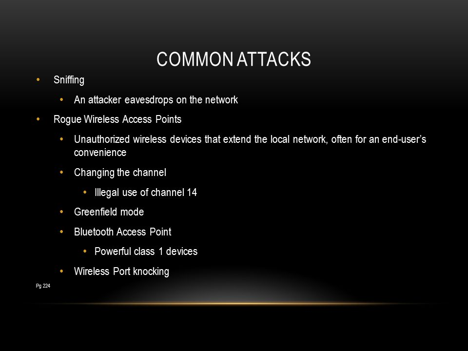 COMMON ATTACKS Sniffing An attacker eavesdrops on the network Rogue Wireless Access Points Unauthorized wireless devices that extend the local network